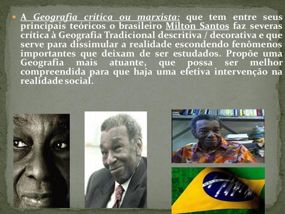 A Geografia crítica ou marxista: que tem entre seus principais teóricos o brasileiro Milton Santos faz severas crítica à Geografia Tradicional descritiva / decorativa e que serve para dissimular a realidade escondendo fenômenos importantes que deixam de ser estudados.
