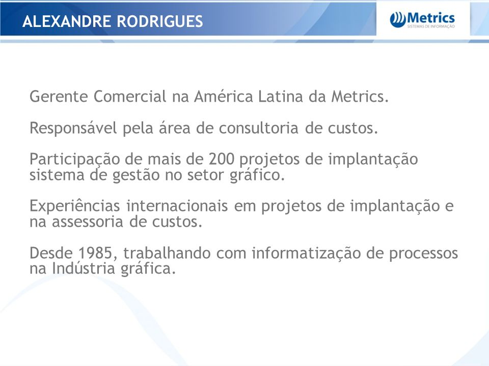 Alexandre Rodrigues Gerente Comercial na América Latina da Metrics. Responsável pela área de consultoria de custos.