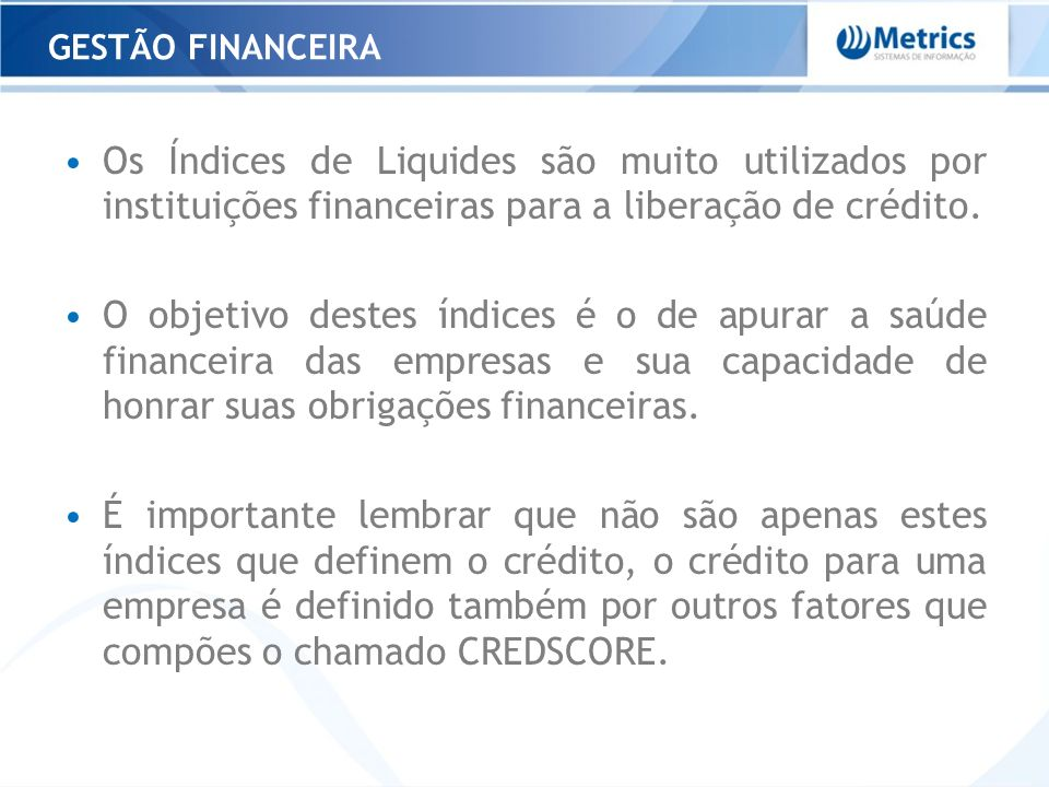 GESTÃO FINANCEIRA Os Índices de Liquides são muito utilizados por instituições financeiras para a liberação de crédito.