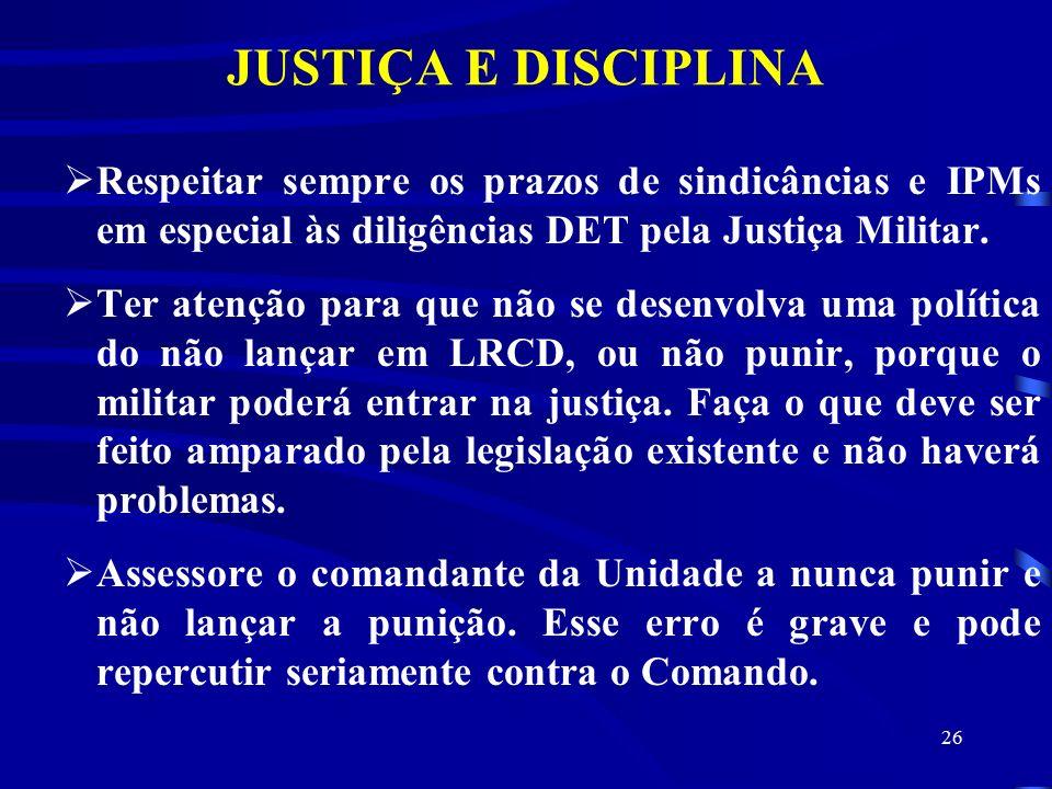JUSTIÇA E DISCIPLINA Respeitar sempre os prazos de sindicâncias e IPMs em especial às diligências DET pela Justiça Militar.