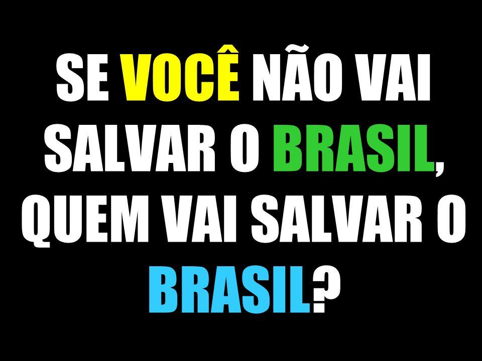 SE VOCÊ NÃO VAI SALVAR O BRASIL, QUEM VAI SALVAR O BRASIL