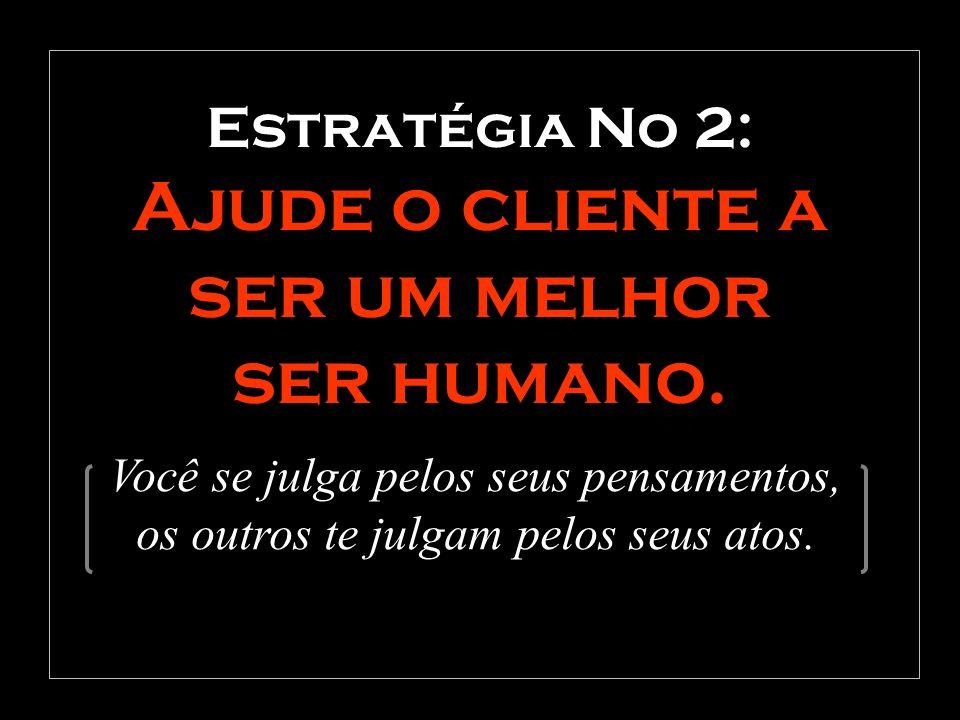 Estratégia No 2: Ajude o cliente a ser um melhor ser humano.