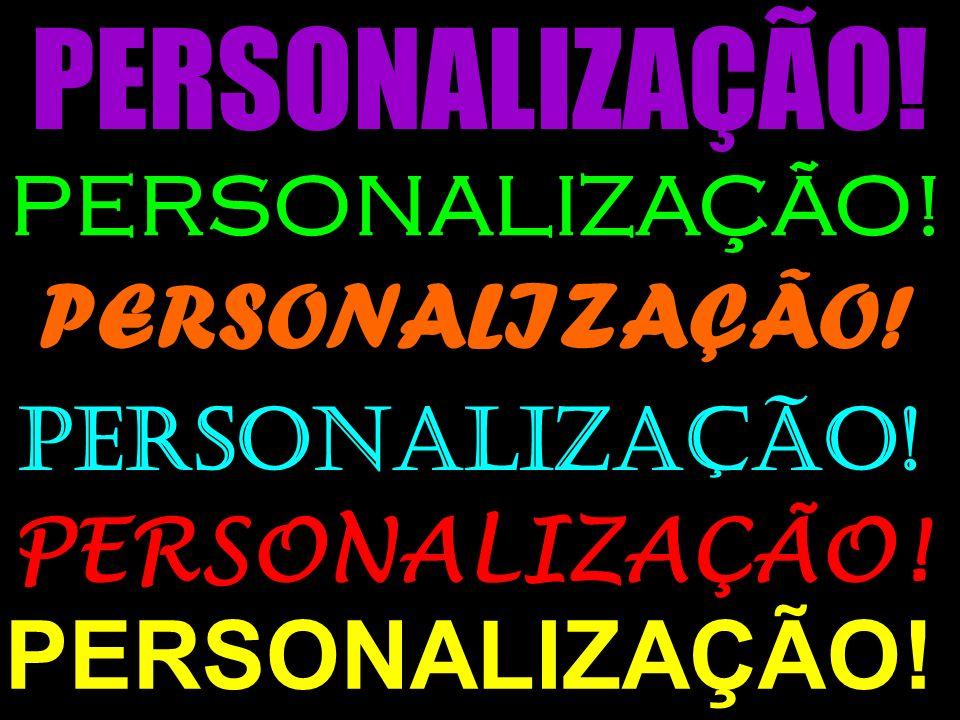 PERSONALIZAÇÃO! PERSONALIZAÇÃO! PERSONALIZAÇÃO! PERSONALIZAÇÃO!