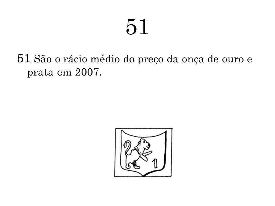 51 51 São o rácio médio do preço da onça de ouro e prata em 2007.