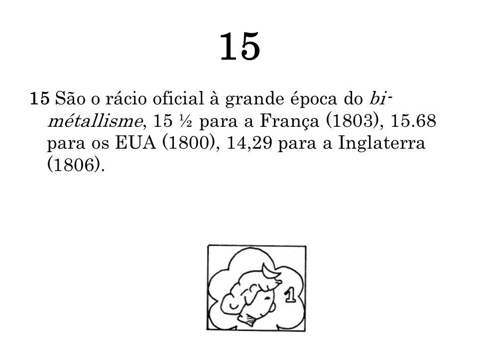 15 15 São o rácio oficial à grande época do bi-métallisme, 15 ½ para a França (1803), 15.68 para os EUA (1800), 14,29 para a Inglaterra (1806).