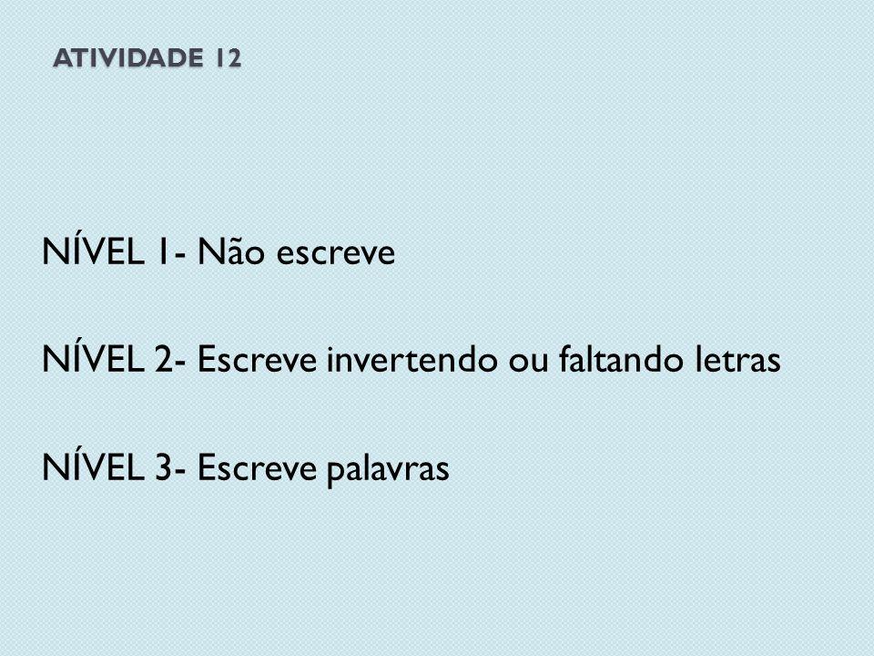 ATIVIDADE 12 NÍVEL 1- Não escreve NÍVEL 2- Escreve invertendo ou faltando letras NÍVEL 3- Escreve palavras
