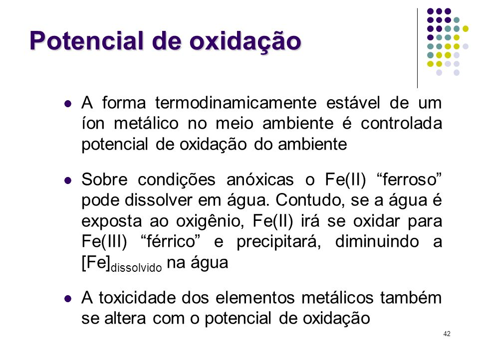 Potencial de oxidação A forma termodinamicamente estável de um íon metálico no meio ambiente é controlada potencial de oxidação do ambiente.