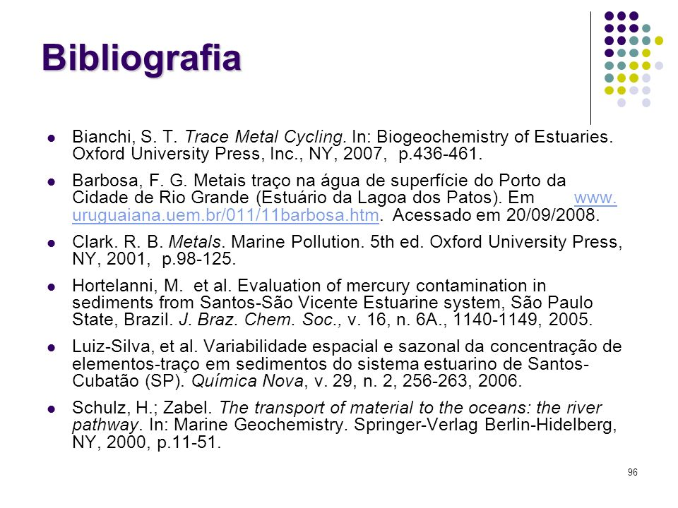 BibliografiaBianchi, S. T. Trace Metal Cycling. In: Biogeochemistry of Estuaries. Oxford University Press, Inc., NY, 2007, p.436-461.