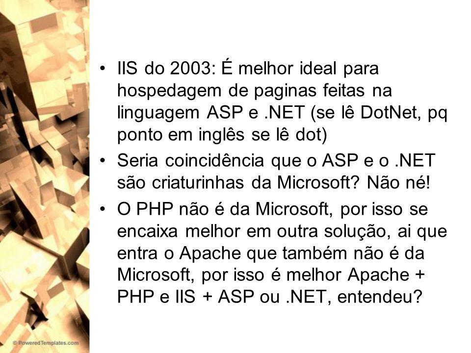 IIS do 2003: É melhor ideal para hospedagem de paginas feitas na linguagem ASP e .NET (se lê DotNet, pq ponto em inglês se lê dot)