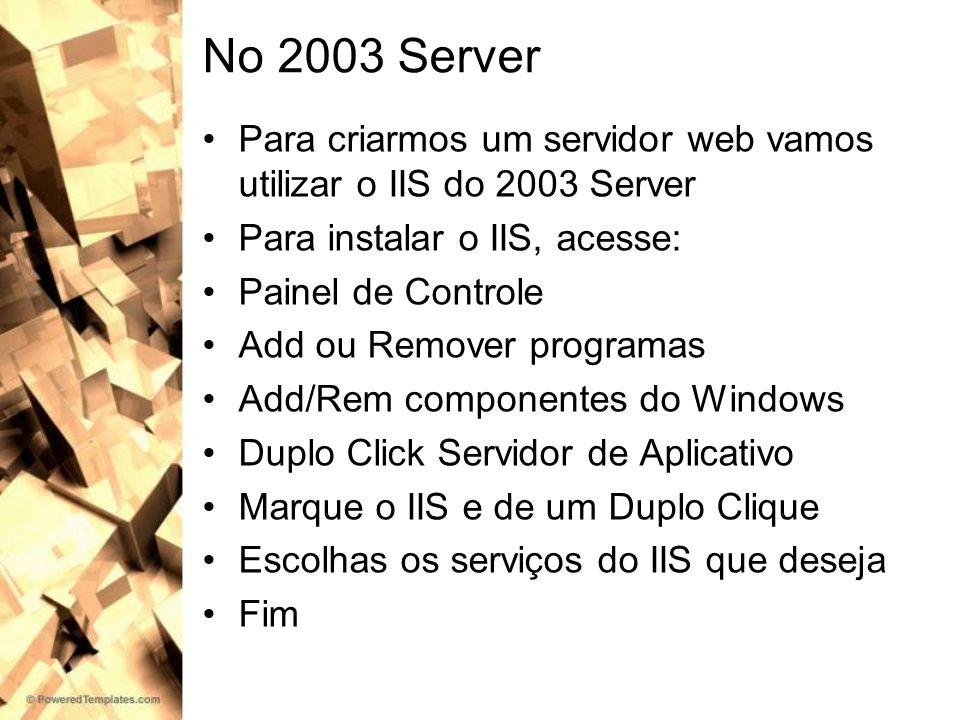 No 2003 Server Para criarmos um servidor web vamos utilizar o IIS do 2003 Server. Para instalar o IIS, acesse: