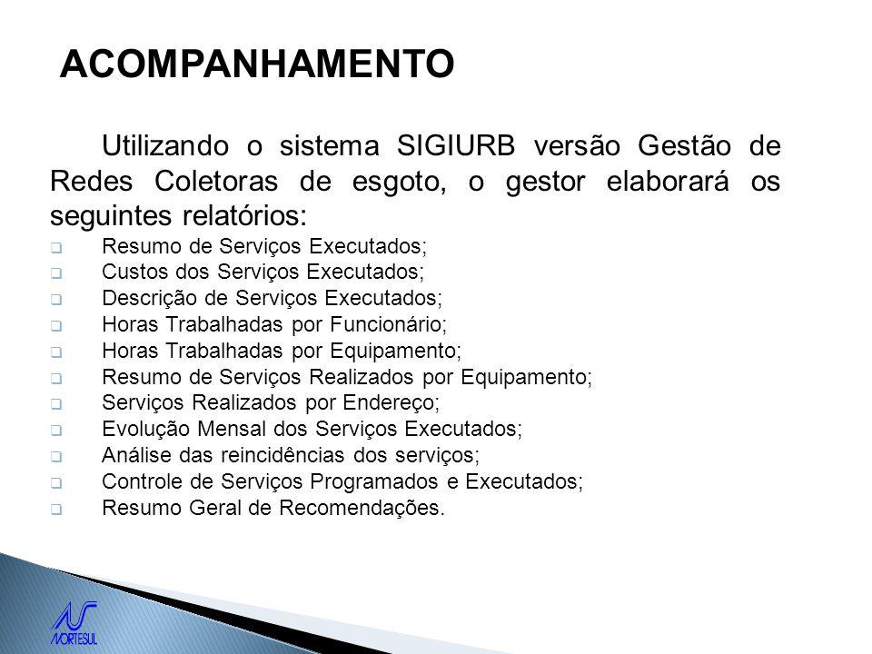 ACOMPANHAMENTOUtilizando o sistema SIGIURB versão Gestão de Redes Coletoras de esgoto, o gestor elaborará os seguintes relatórios:
