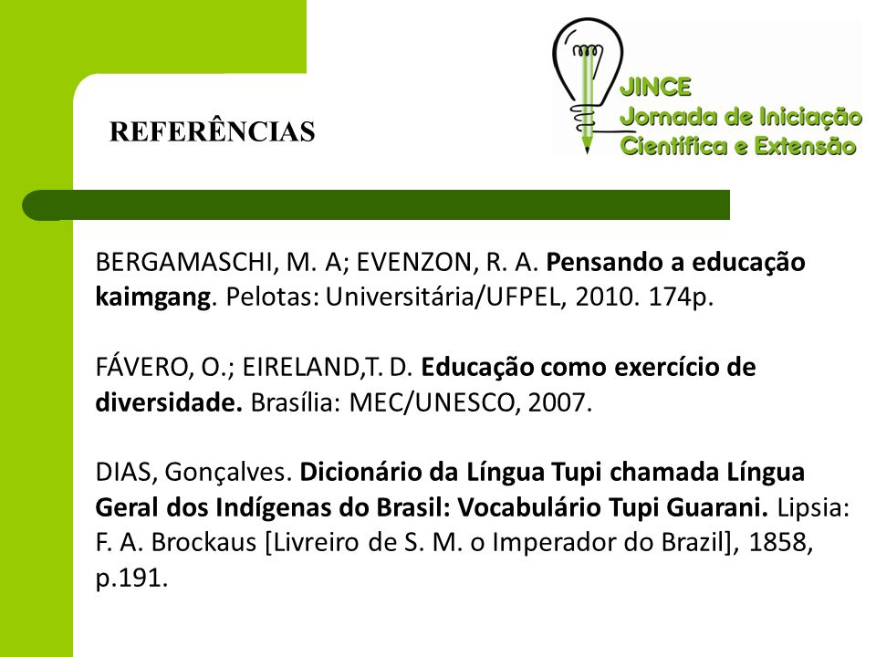 REFERÊNCIAS BERGAMASCHI, M. A; EVENZON, R. A. Pensando a educação kaimgang. Pelotas: Universitária/UFPEL, 2010. 174p.