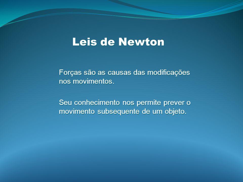 Leis de Newton Forças são as causas das modificações nos movimentos.