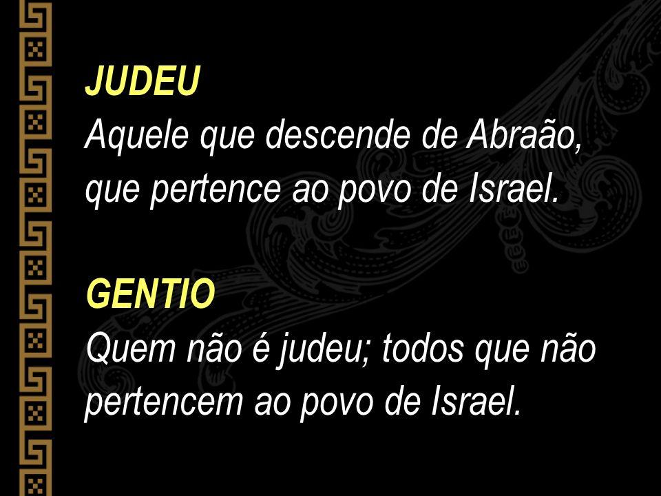 JUDEU Aquele que descende de Abraão, que pertence ao povo de Israel.