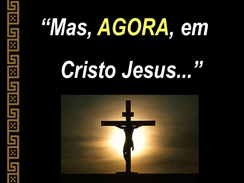 Mas, AGORA, em Cristo Jesus...