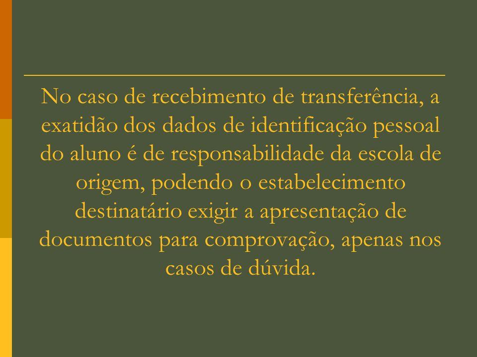 No caso de recebimento de transferência, a exatidão dos dados de identificação pessoal do aluno é de responsabilidade da escola de origem, podendo o estabelecimento destinatário exigir a apresentação de documentos para comprovação, apenas nos casos de dúvida.