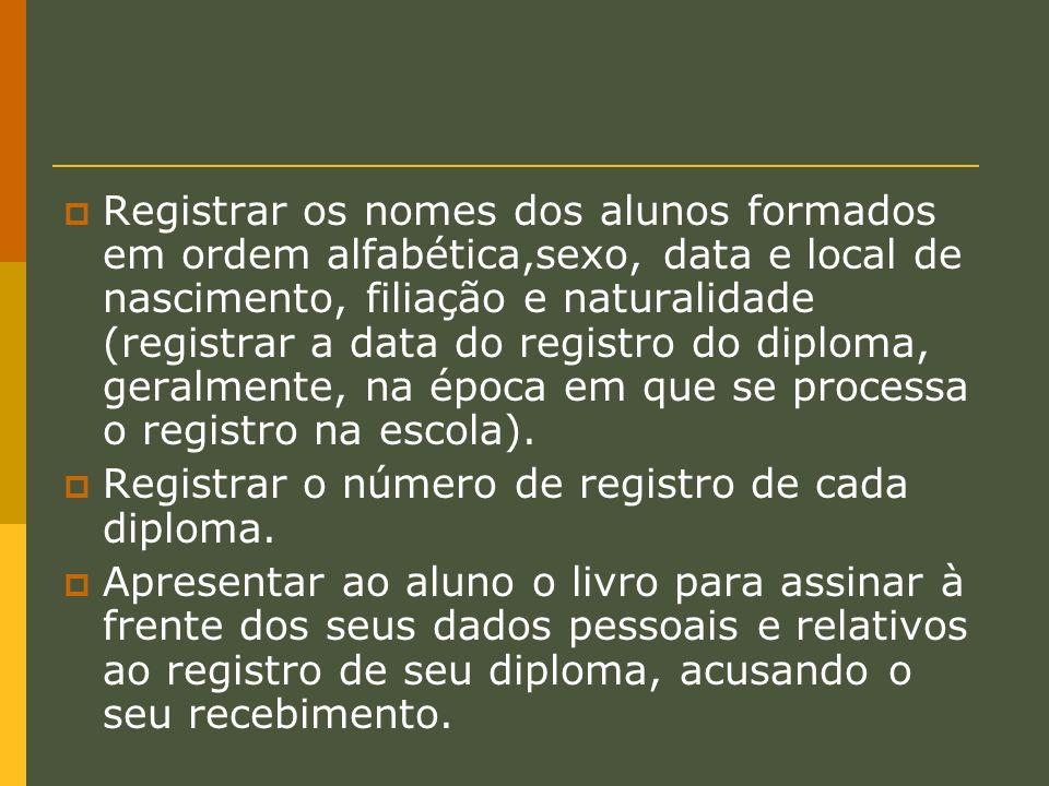 Registrar os nomes dos alunos formados em ordem alfabética,sexo, data e local de nascimento, filiação e naturalidade (registrar a data do registro do diploma, geralmente, na época em que se processa o registro na escola).