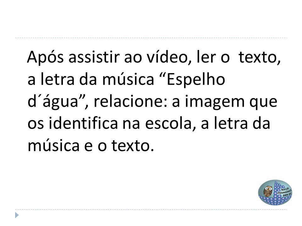 Após assistir ao vídeo, ler o texto, a letra da música Espelho d´água , relacione: a imagem que os identifica na escola, a letra da música e o texto.