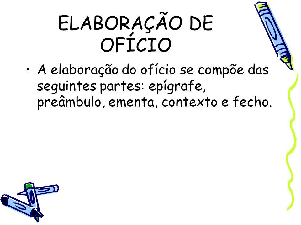 ELABORAÇÃO DE OFÍCIOA elaboração do ofício se compõe das seguintes partes: epígrafe, preâmbulo, ementa, contexto e fecho.