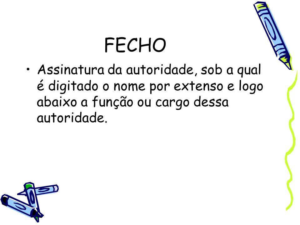 FECHO Assinatura da autoridade, sob a qual é digitado o nome por extenso e logo abaixo a função ou cargo dessa autoridade.