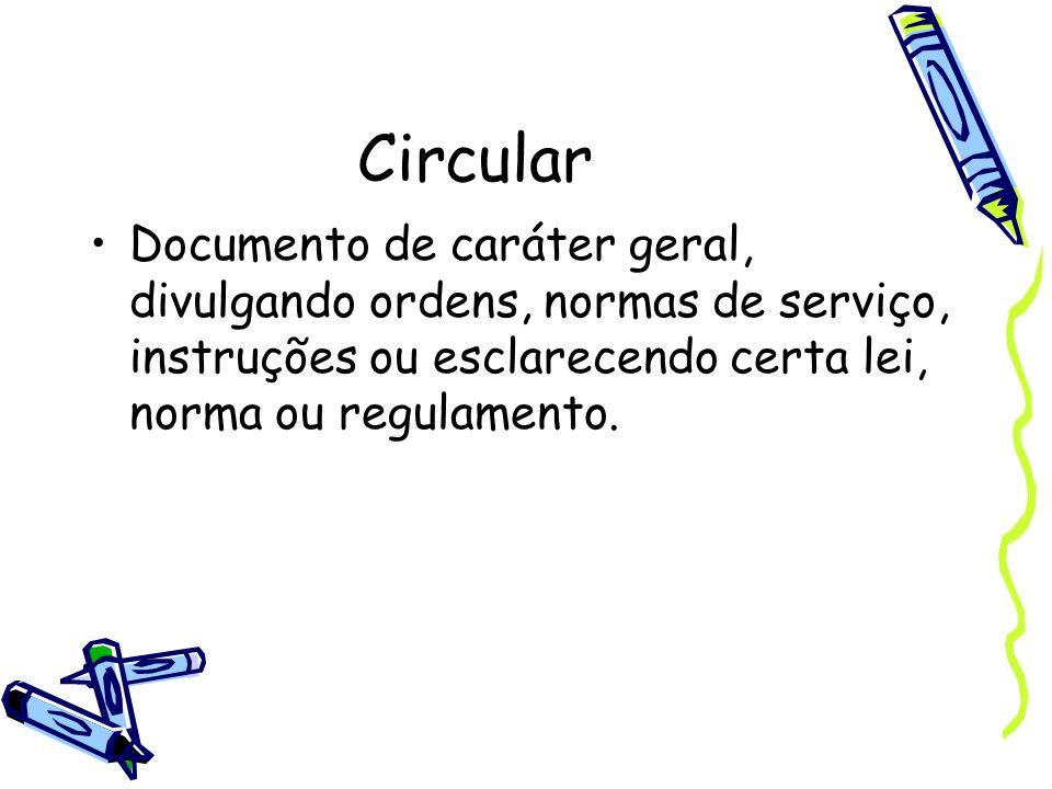 CircularDocumento de caráter geral, divulgando ordens, normas de serviço, instruções ou esclarecendo certa lei, norma ou regulamento.