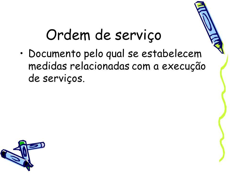 Ordem de serviço Documento pelo qual se estabelecem medidas relacionadas com a execução de serviços.