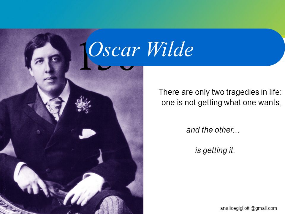 Oscar Wilde There are only two tragedies in life: