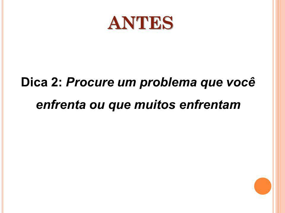 Dica 2: Procure um problema que você enfrenta ou que muitos enfrentam