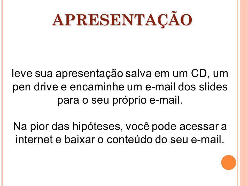 APRESENTAÇÃO leve sua apresentação salva em um CD, um pen drive e encaminhe um e-mail dos slides para o seu próprio e-mail.