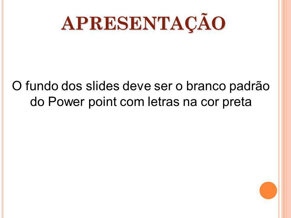 APRESENTAÇÃO O fundo dos slides deve ser o branco padrão do Power point com letras na cor preta