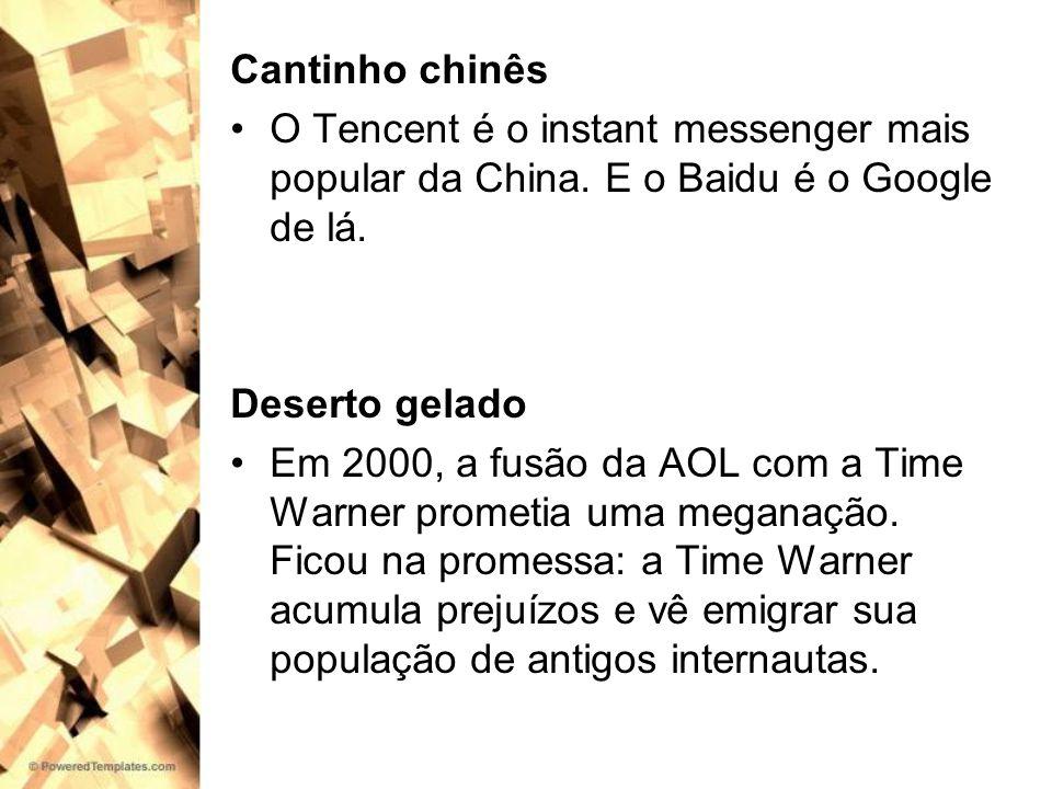 Cantinho chinês O Tencent é o instant messenger mais popular da China. E o Baidu é o Google de lá. Deserto gelado.