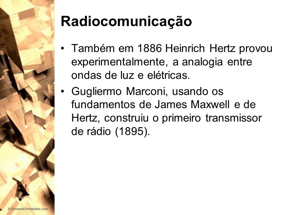 RadiocomunicaçãoTambém em 1886 Heinrich Hertz provou experimentalmente, a analogia entre ondas de luz e elétricas.