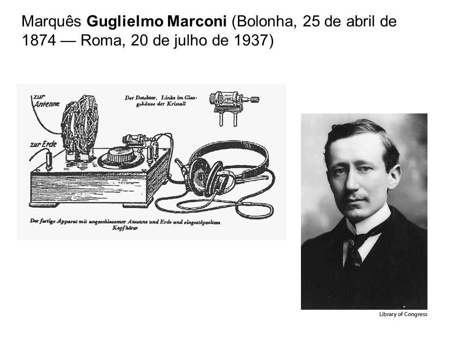 Marquês Guglielmo Marconi (Bolonha, 25 de abril de 1874 — Roma, 20 de julho de 1937)