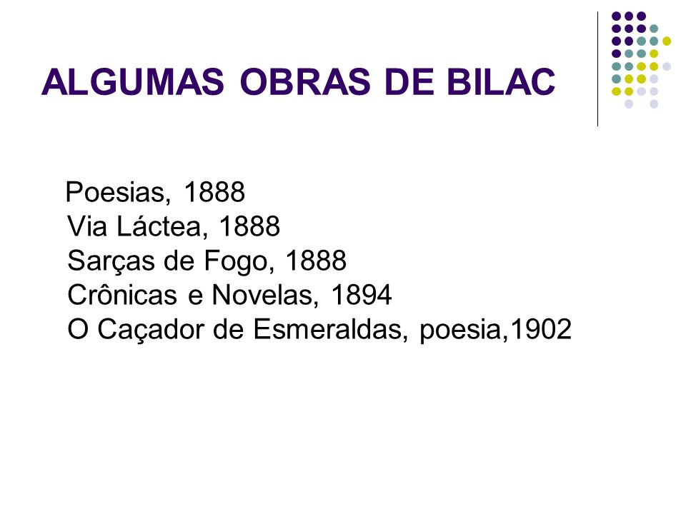 ALGUMAS OBRAS DE BILACPoesias, 1888 Via Láctea, 1888 Sarças de Fogo, 1888 Crônicas e Novelas, 1894 O Caçador de Esmeraldas, poesia,1902.