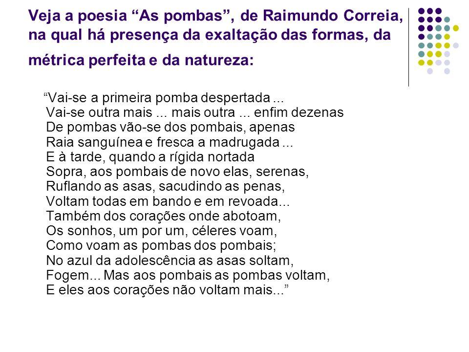 Veja a poesia As pombas , de Raimundo Correia, na qual há presença da exaltação das formas, da métrica perfeita e da natureza: