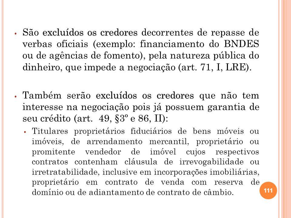 São excluídos os credores decorrentes de repasse de verbas oficiais (exemplo: financiamento do BNDES ou de agências de fomento), pela natureza pública do dinheiro, que impede a negociação (art. 71, I, LRE).