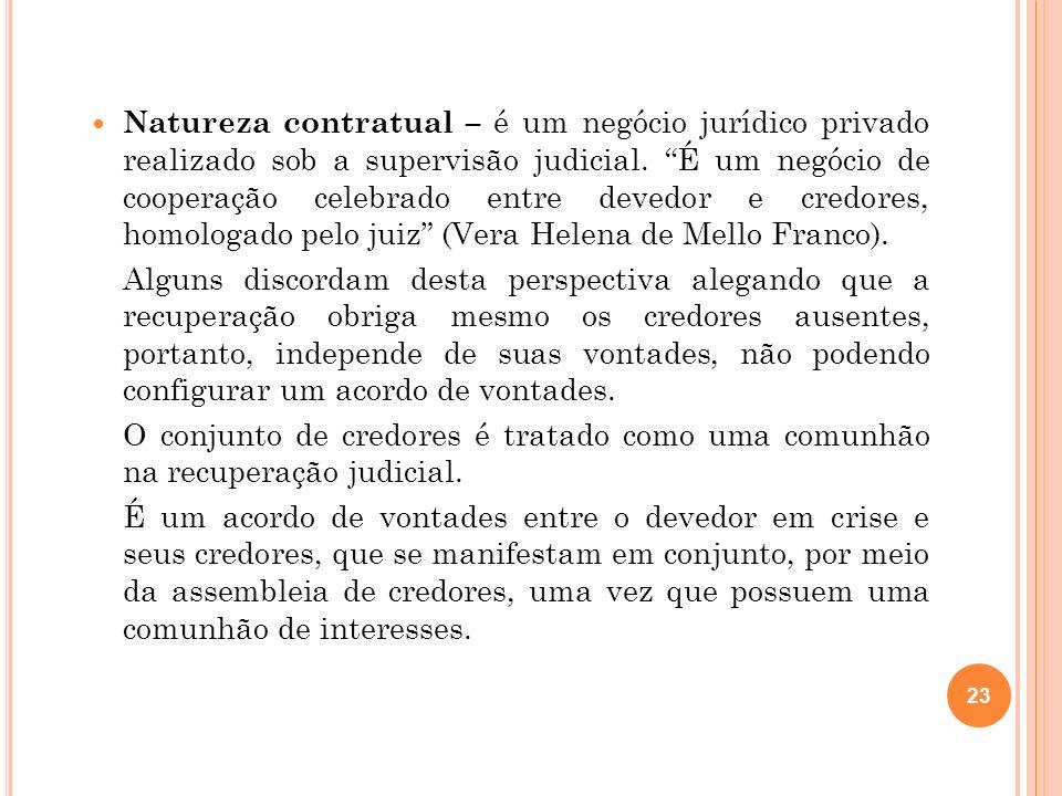 Natureza contratual – é um negócio jurídico privado realizado sob a supervisão judicial. É um negócio de cooperação celebrado entre devedor e credores, homologado pelo juiz (Vera Helena de Mello Franco).
