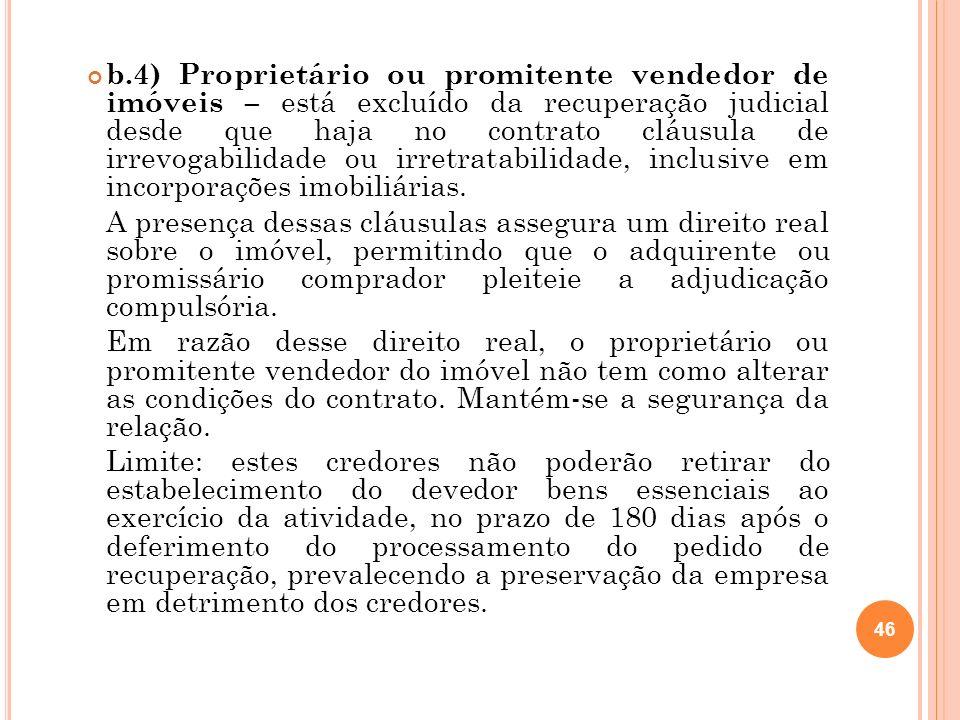 b.4) Proprietário ou promitente vendedor de imóveis – está excluído da recuperação judicial desde que haja no contrato cláusula de irrevogabilidade ou irretratabilidade, inclusive em incorporações imobiliárias.