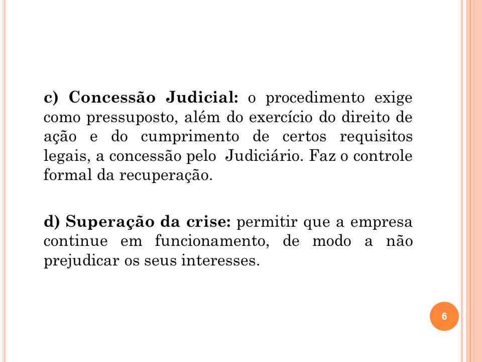 c) Concessão Judicial: o procedimento exige como pressuposto, além do exercício do direito de ação e do cumprimento de certos requisitos legais, a concessão pelo Judiciário. Faz o controle formal da recuperação.