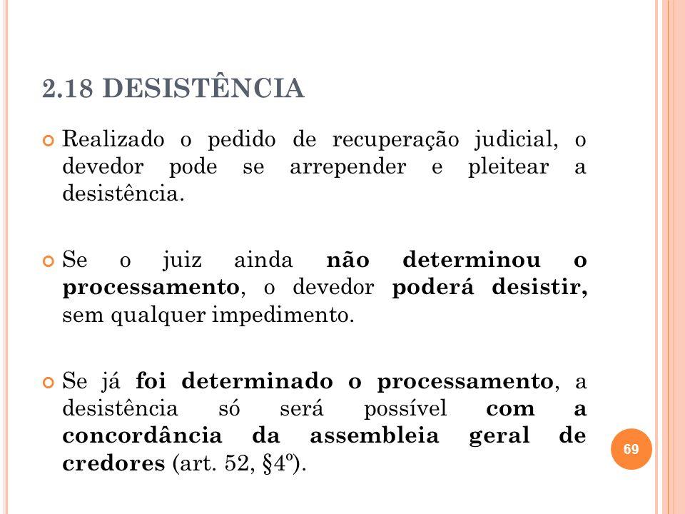 2.18 DESISTÊNCIA Realizado o pedido de recuperação judicial, o devedor pode se arrepender e pleitear a desistência.