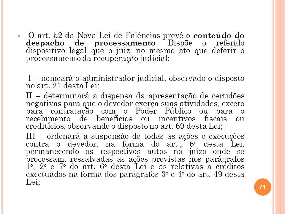 O art. 52 da Nova Lei de Falências prevê o conteúdo do despacho de processamento. Dispõe o referido dispositivo legal que o juiz, no mesmo ato que deferir o processamento da recuperação judicial: