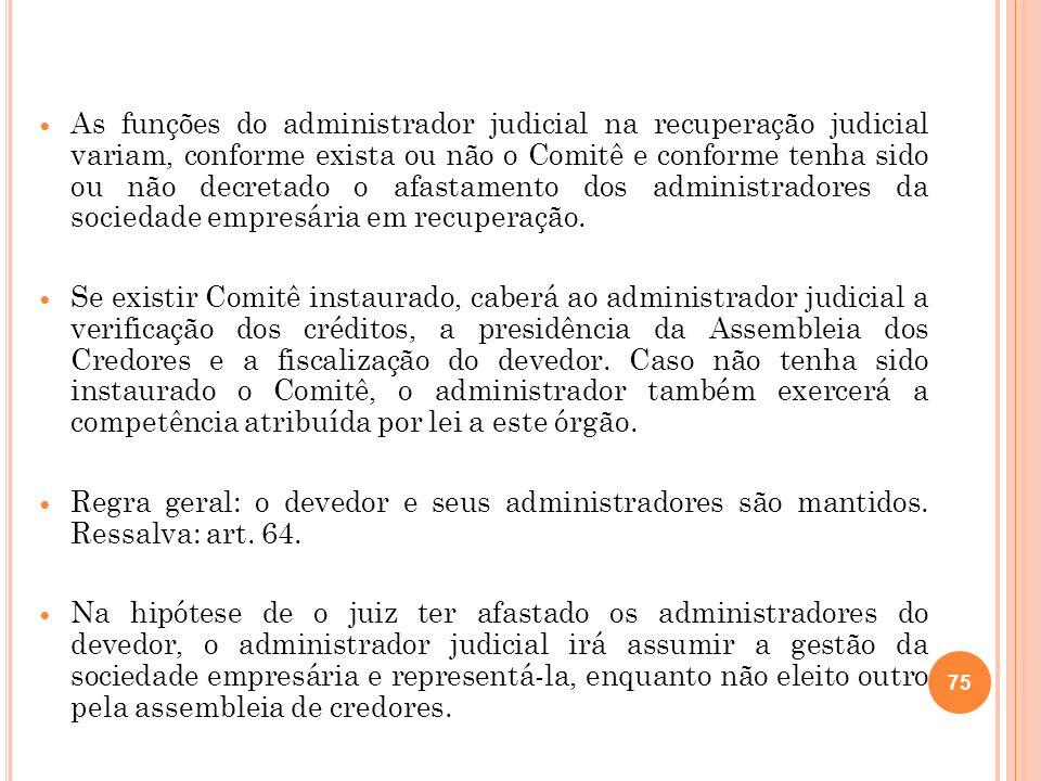 As funções do administrador judicial na recuperação judicial variam, conforme exista ou não o Comitê e conforme tenha sido ou não decretado o afastamento dos administradores da sociedade empresária em recuperação.