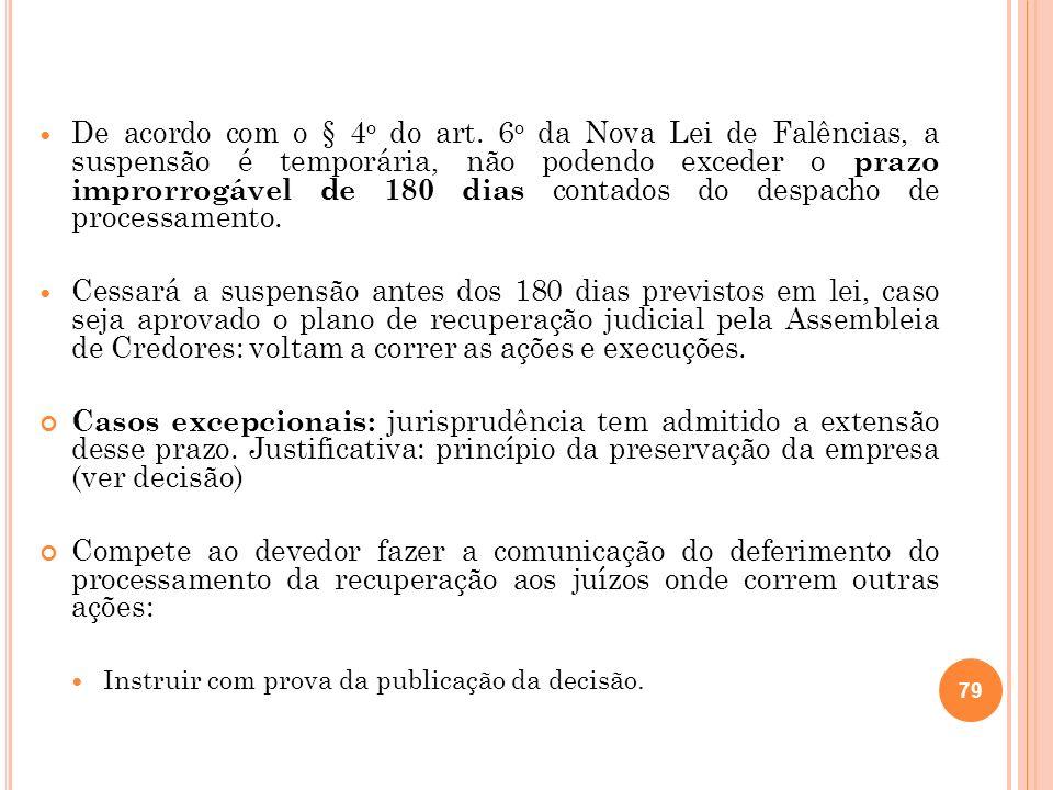 De acordo com o § 4o do art. 6o da Nova Lei de Falências, a suspensão é temporária, não podendo exceder o prazo improrrogável de 180 dias contados do despacho de processamento.