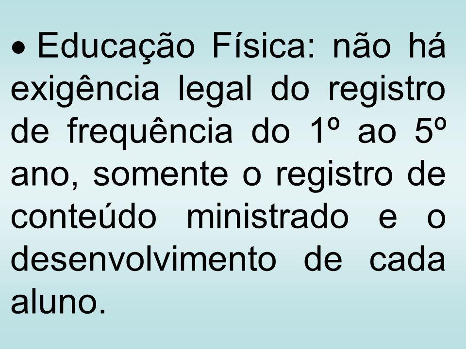 Educação Física: não há exigência legal do registro de frequência do 1º ao 5º ano, somente o registro de conteúdo ministrado e o desenvolvimento de cada aluno.
