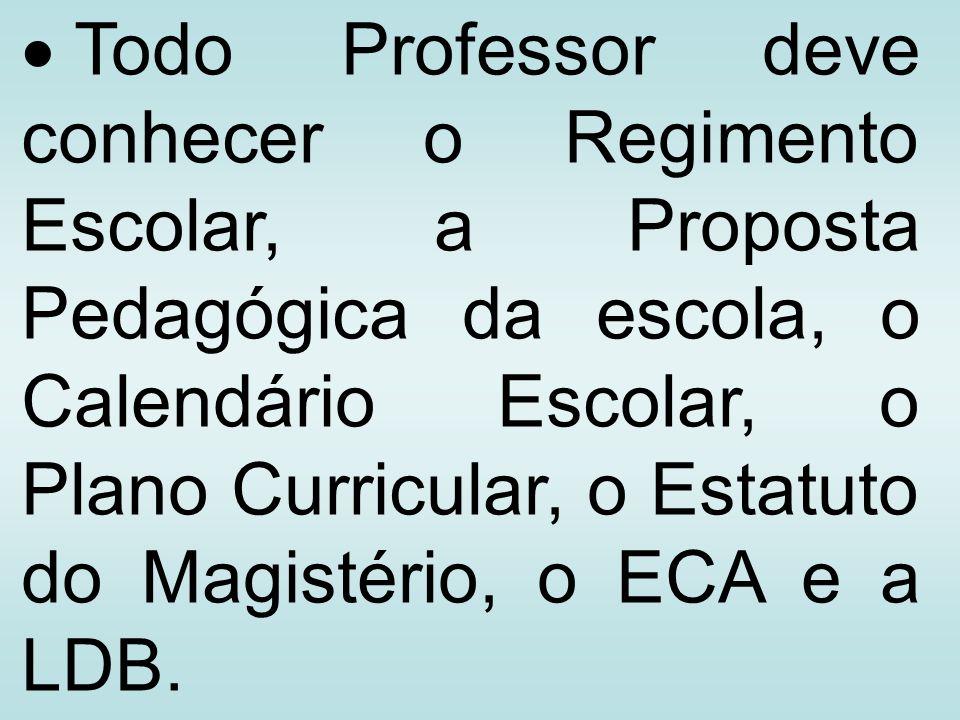 Todo Professor deve conhecer o Regimento Escolar, a Proposta Pedagógica da escola, o Calendário Escolar, o Plano Curricular, o Estatuto do Magistério, o ECA e a LDB.