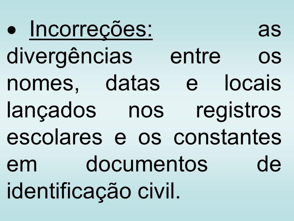 Incorreções: as divergências entre os nomes, datas e locais lançados nos registros escolares e os constantes em documentos de identificação civil.