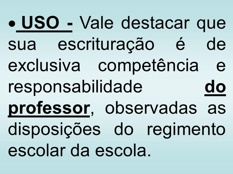USO - Vale destacar que sua escrituração é de exclusiva competência e responsabilidade do professor, observadas as disposições do regimento escolar da escola.