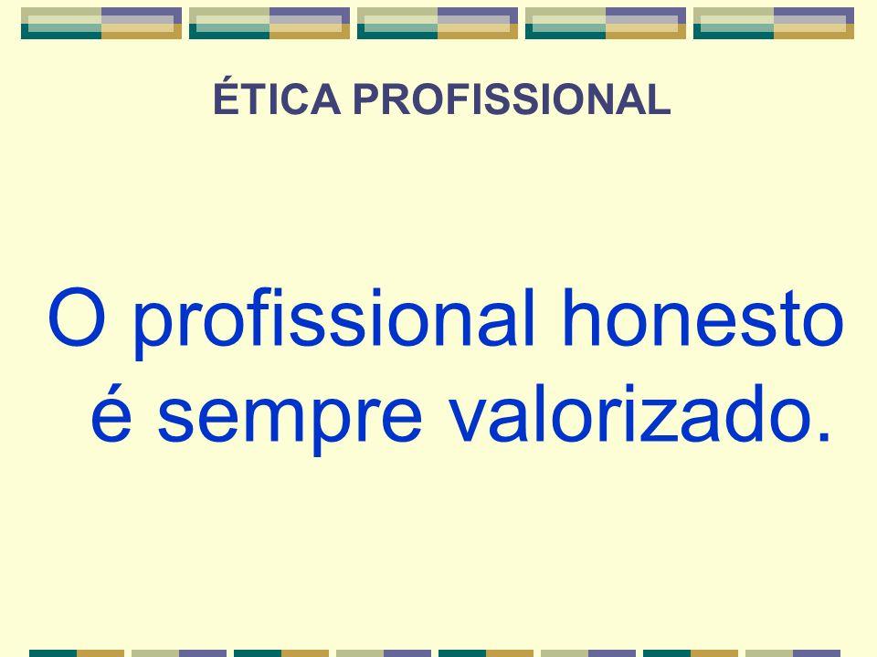 O profissional honesto é sempre valorizado.