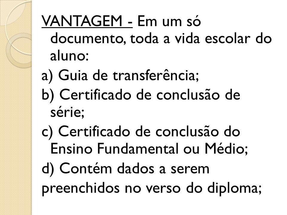 VANTAGEM - Em um só documento, toda a vida escolar do aluno: a) Guia de transferência; b) Certificado de conclusão de série; c) Certificado de conclusão do Ensino Fundamental ou Médio; d) Contém dados a serem preenchidos no verso do diploma;
