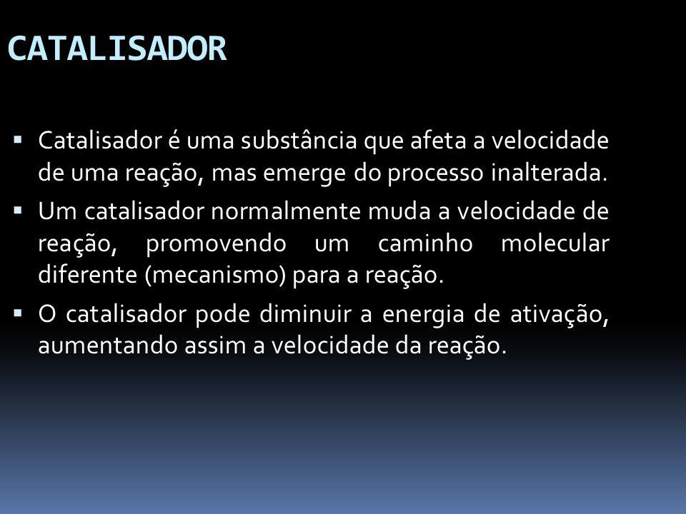 CATALISADOR Catalisador é uma substância que afeta a velocidade de uma reação, mas emerge do processo inalterada.